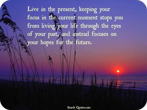 Live in the present, keeping your focus in the current moment stops you from living your life through the eyes of your past, and instead focuses on your hopes for the future.