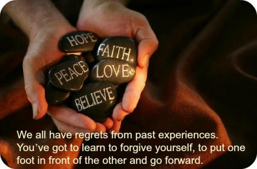 We all have regrets from past experiences. You've got to learn to forgive yourself, to put one foot in front of the other and go forward.