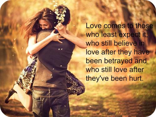 Love comes to those who least expect it, who still believe in love after they have been betrayed and who still love after they've been hurt.