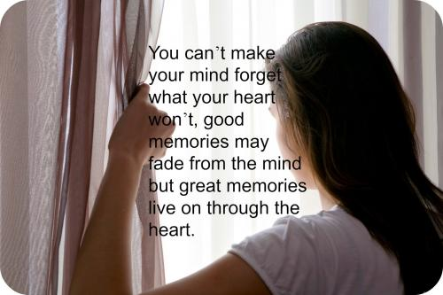 You cant make your mind forget what your heart wont, good memories may fade from the mind but great memories live on through the heart.