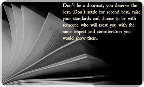 Don't be a doormat, you deserve the best. Don't settle for second best, raise your standards and choose to be with someone who will treat you with the same respect and consideration you would show them.