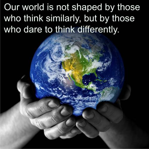 Our world is not shaped by those who think similarly, but by those who dare to think differently.