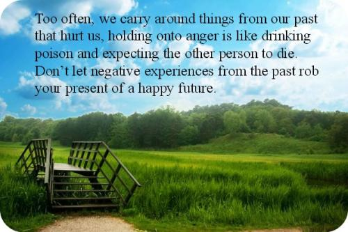 Too often, we carry around things from our past that hurt us, holding onto anger is like drinking poison and expecting the other person to die. Don't let negative experiences from the past rob your present of a happy future.