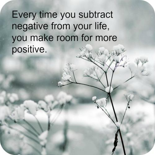 Every time you subtract negative from your life, you make ...