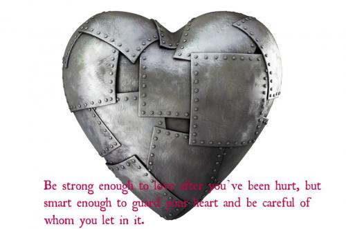 Be strong enough to love after you've been hurt, but smart enough to guard your heart and be careful of whom you let in it.