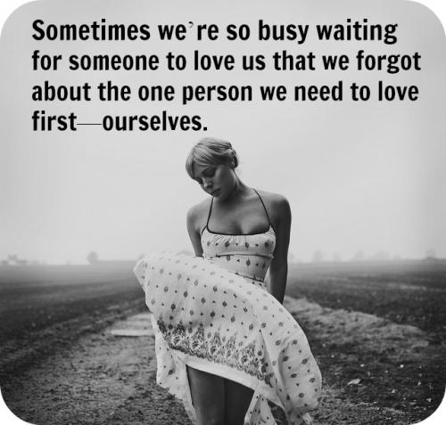 Sometimes were so busy waiting for someone to love us that we forgot about the one person we need to love first, ourselves.