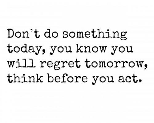 Don't do something today, you know you will regret tomorrow, think before you act.