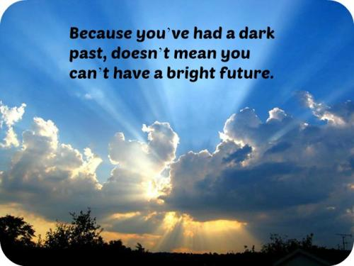 Because you've had a dark past, doesn't mean you can't have a bright future.