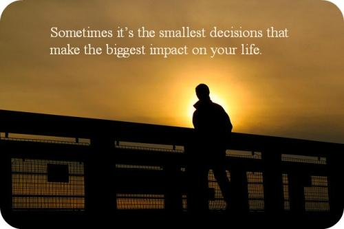 Sometimes its the smallest decisions that make the biggest impact on your life.