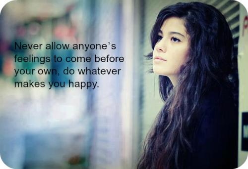 Never allow anyones feelings to come before your own, do whatever makes you happy.
