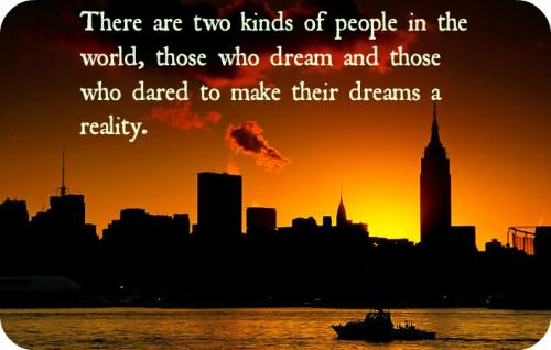 There are two kinds of people in the world, those who dream and those who dared to make their dreams a reality.