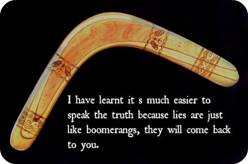 I have learnt its much easier to speak the truth because lies are just like boomerangs, they will come back to you.