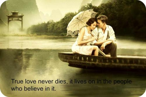 True love never dies, it lives on in the people who believe in it.
