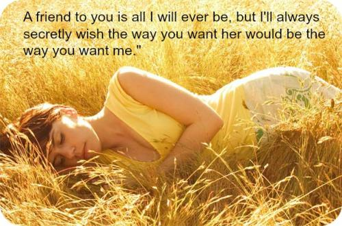 A friend to you is all I will ever be, but I'll always secretly wish the way you want her would be the way you want me.