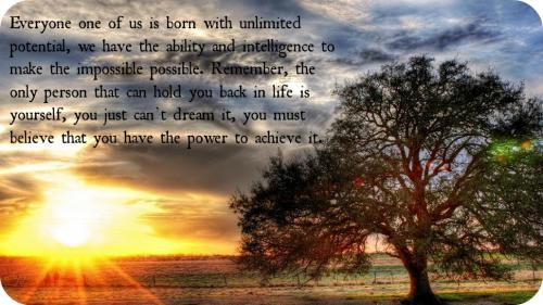 Everyone one of us is born with unlimited potential, we have the ability and intelligence to make the impossible possible. Remember, the only person that can hold you back in life is yourself, you just cant dream it, you must believe that you have the power to achieve it.