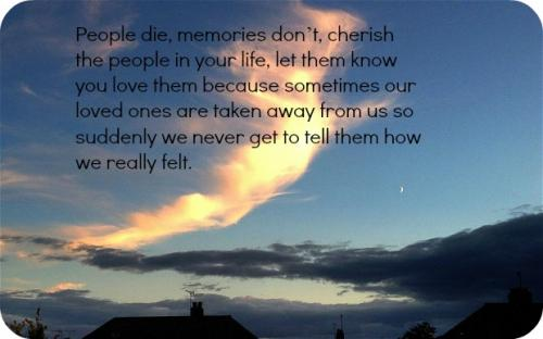People die, memories dont, cherish the people in your life, let them know you love them because sometimes our loved ones are taken away from us so suddenly we never get the chance to tell them how we really felt.