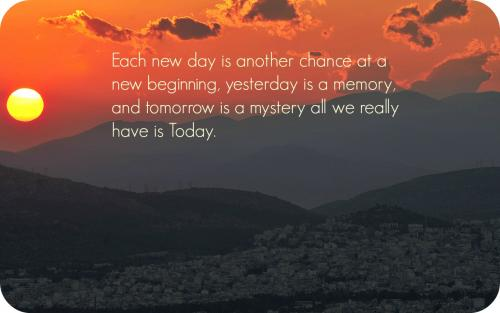 Each new day is another chance at a new beginning, yesterday is a memory, and tomorrow is a mystery all we really have is today.