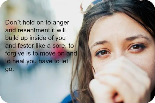 Don't hold on to anger and resentment it will build up inside of you and fester like a sore, to forgive is to move on and to heal you have to let go.