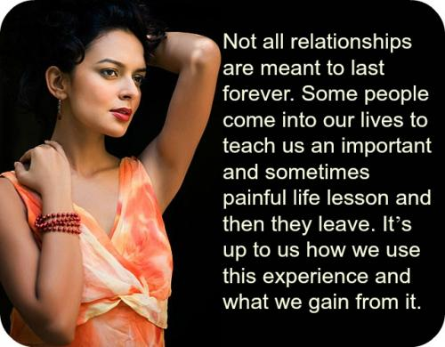 Not all relationships are meant to last forever. Some people come into our lives to teach us an important and sometimes painful life lessons and then they leave. It's up to us how we use this experience and what we gain from it.