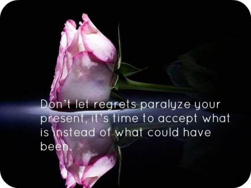Don't let regrets paralyze your present, it's time to accept what is instead of what could have been.