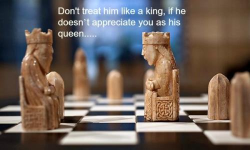 Don't treat him like a king, if he doesn't appreciate you as his queen.....