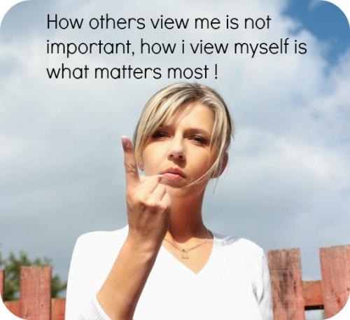 How others view me is not important, how I view myself is what matters most!