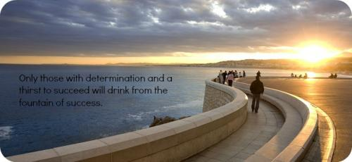 Only those with determination and a thirst to succeed will drink at the fountain of success.