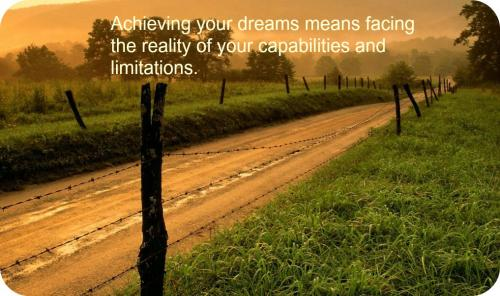 Achieving your dreams means facing the reality of your capabilities and limitations.