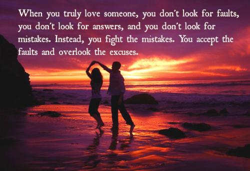 In life, When you truly love someone, you don't look for faults, you don't look for answers, and you don't look for mistakes. Instead, you fight the mistakes. You accept the faults and overlook the excuses.