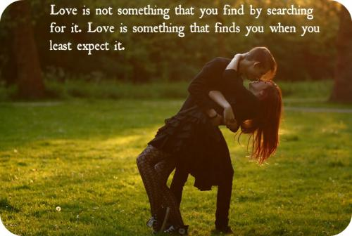 Real Love is not something that you find by searching for it. Love is something that finds you when you least expect it