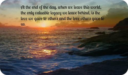At the end of the day, when we leave this world, the only valuable legacy we leave behind, is the love we gave to others and the love others gave to us.