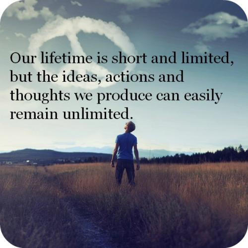 Our lifetime is short and limited, but the ideas, actions and thoughts we produce can easily remain unlimited.