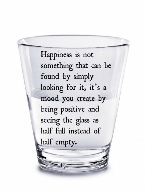 Happiness is not something that can be found by simply looking for it, it's a mood you create by being positive and seeing the glass as half full instead of half empty.