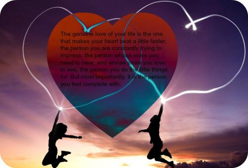 The genuine love of your life is the one that makes your heart beat a little faster, the person you are constantly trying to impress, the person whose voice you need to hear, and whose smile you love to see, the person you do the little things for. But most importantly, it is the person you feel complete with.