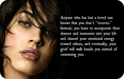 Anyone who has lost a loved one knows that you don't recover. Instead, you learn to incorporate their absence and memories into your life and channel your emotional energy toward others, and eventually, your grief will walk beside you instead of consuming you.