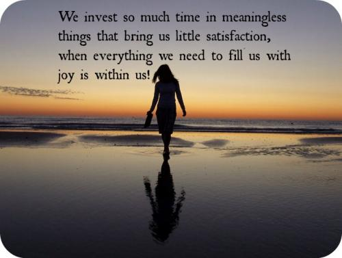 We invest so much time in meaningless things that bring us little satisfaction, when everything we need to fill us with joy is within us!