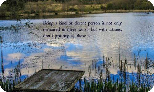 Being a kind or decent person is not only measured in mere words but with actions, don't just say it, show it.
