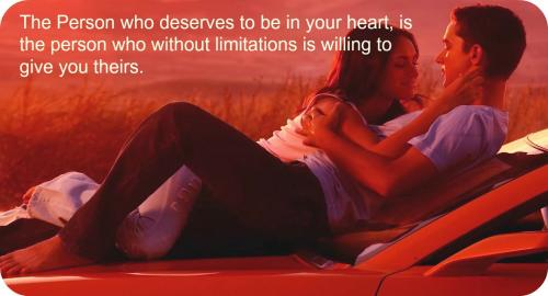 The person who deserves to be in your heart is the person who without limitations is willing to give you theirs.