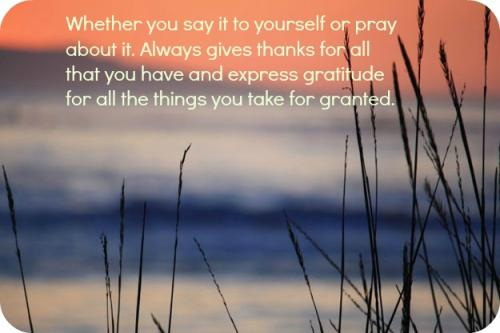 Whether you say it to yourself or pray about it. Always gives thanks for all that you have and express gratitude for all the things you take for granted.