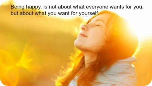 Being happy, is not about what everyone wants for you, but about what you want for yourself.