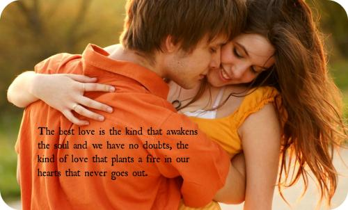 In life, the best love is the kind that awakens the soul and we have no doubts, the kind of love that plants a fire in our hearts that never goes out.