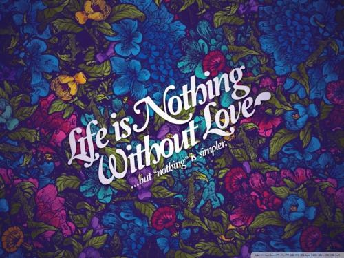 Life is nothing without LOVE... but 'nothing' is simpler.