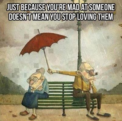 Just because you're mad at someone, doesn't means you stop loving them.