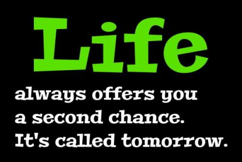 Life always offer you a second chance its called tommorrow