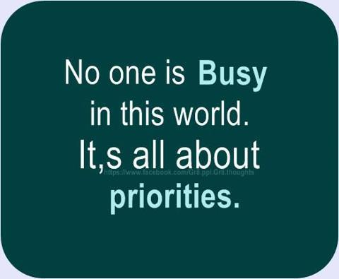 No one is busy in this world , It's all about priorities.