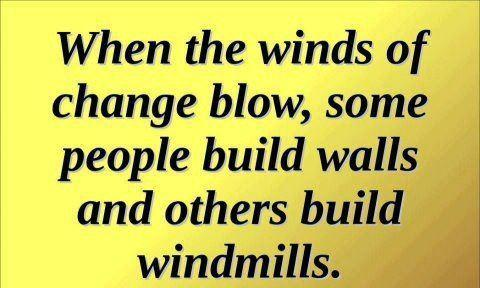 When the winds of change blow, some people build walls & other build windmill.