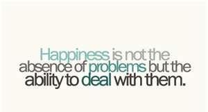 Happiness is not the end of problems but the ability to deal with them
