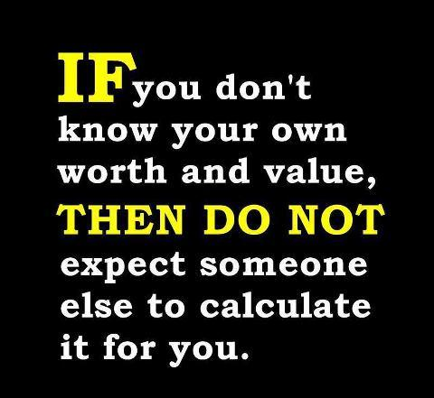 If you don't know your own worth & value.