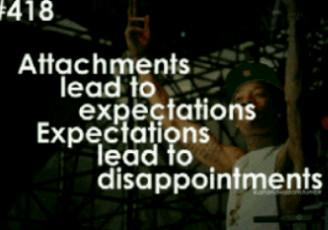 attachments lead to expectations, expectations lead to disappointments.