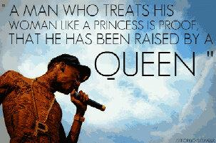 A man who treats his woman like a princess is proof that he has been raised by a queen.